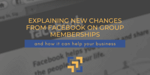 Explaining New Changes from Facebook on Group Memberships & How It Can Help Your Business