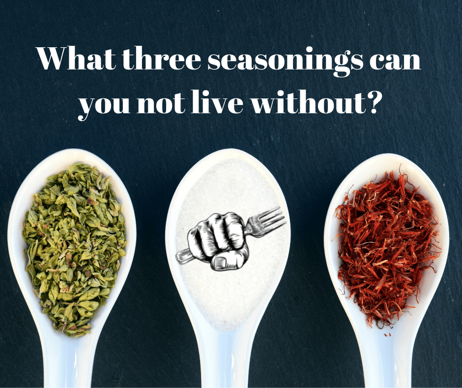 What three seasonings can you not live without?